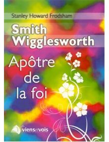 Smith Wigglesworth apôtre de la foi